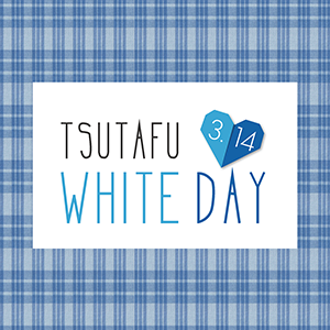 TSUTAFU WHITE DAY!